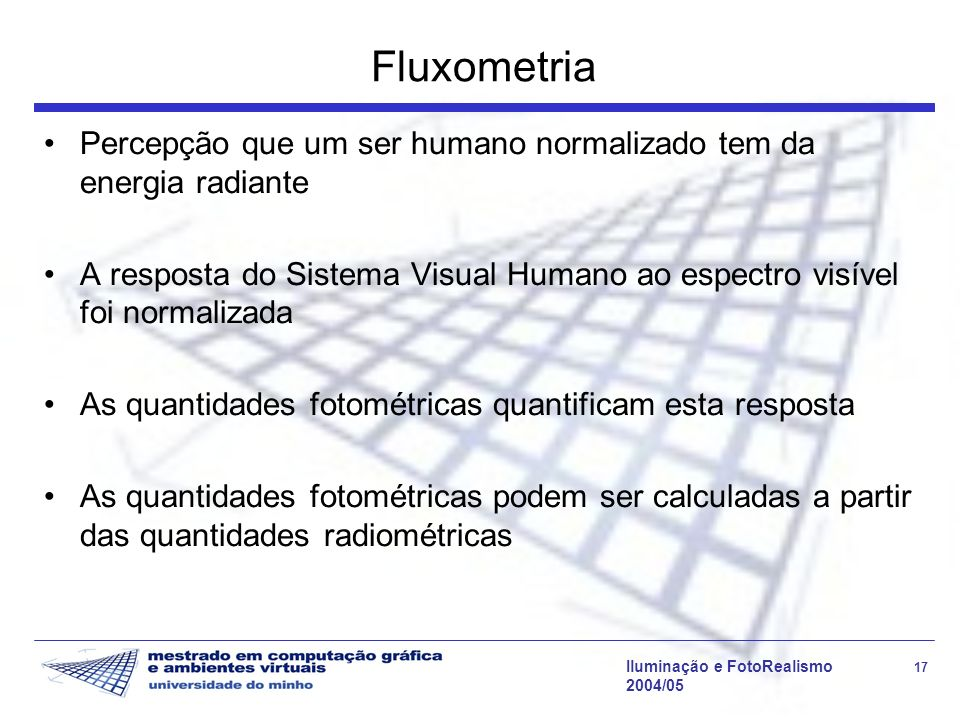 Iluminação e FotoRealismo 17 2004/05 Fluxometria Percepção que um ser humano normalizado tem da energia radiante A resposta do Sistema Visual Humano a