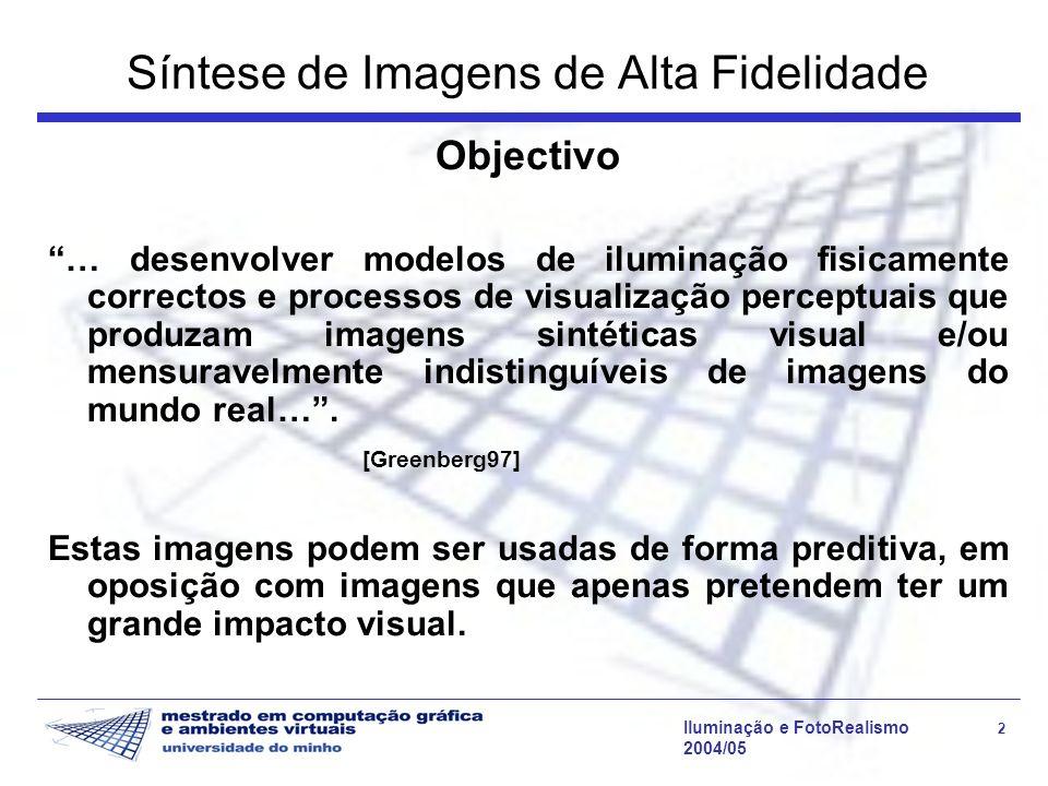 Iluminação e FotoRealismo 33 2004/05 Transporte de Luz Simplificações: –Limitação da complexidade da BRDF –Avaliação de um conjunto restrito de direcções criteriosamente seleccionadas –Utilização de técnicas de aceleração para determinação da visibilidade –Avaliação do transporte de luz num subconjunto de pontos de interesse, usando alguma forma de interpolação para calcular a radiância emitida na vizinhança