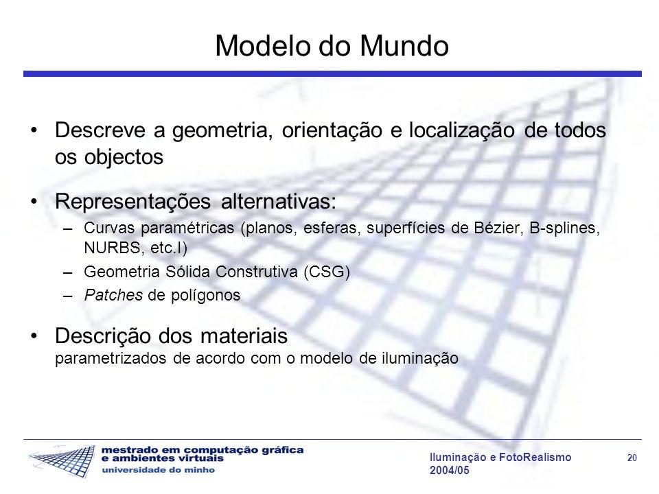 Iluminação e FotoRealismo 20 2004/05 Modelo do Mundo Descreve a geometria, orientação e localização de todos os objectos Representações alternativas: