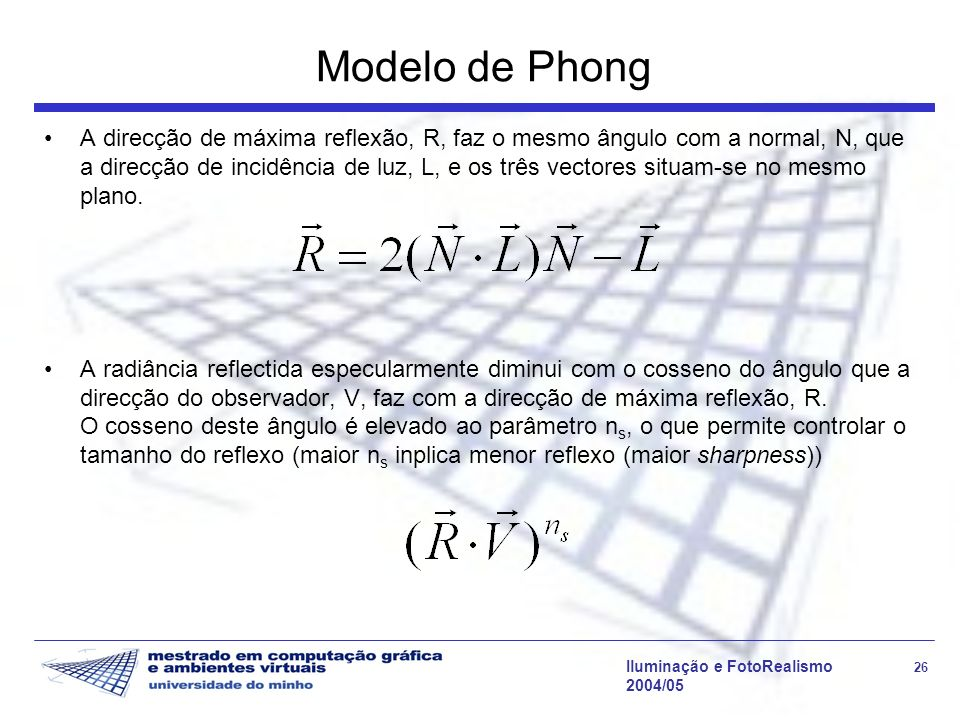 Iluminação e FotoRealismo 26 2004/05 Modelo de Phong A direcção de máxima reflexão, R, faz o mesmo ângulo com a normal, N, que a direcção de incidênci