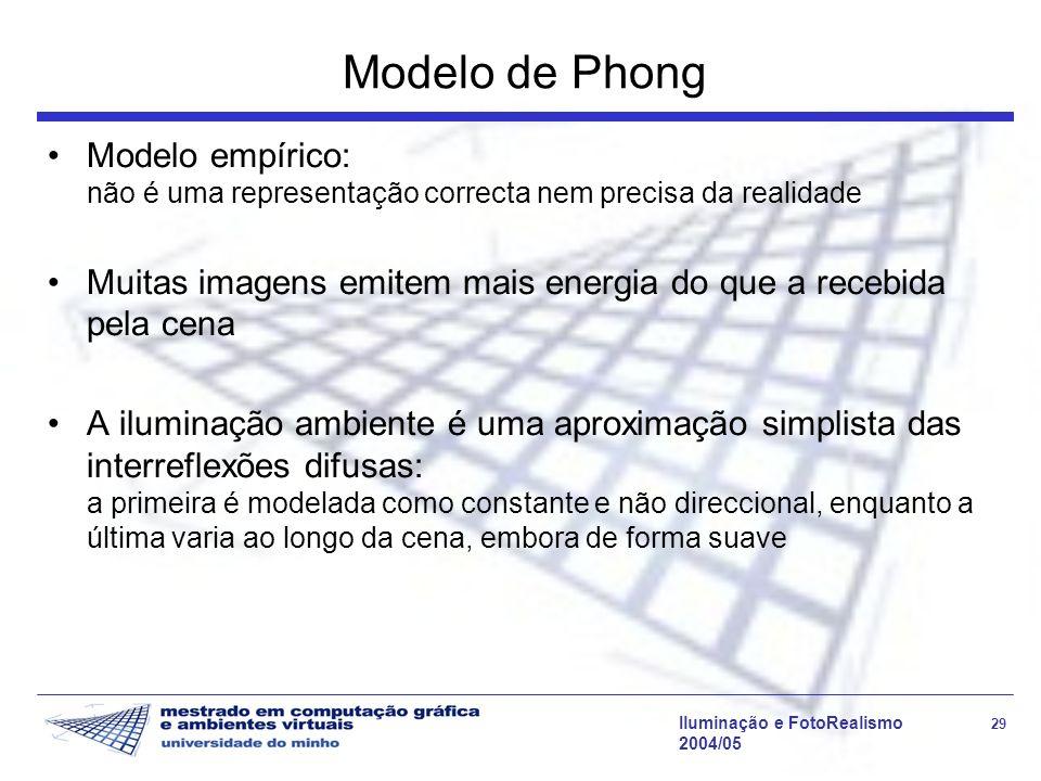 Iluminação e FotoRealismo 29 2004/05 Modelo de Phong Modelo empírico: não é uma representação correcta nem precisa da realidade Muitas imagens emitem