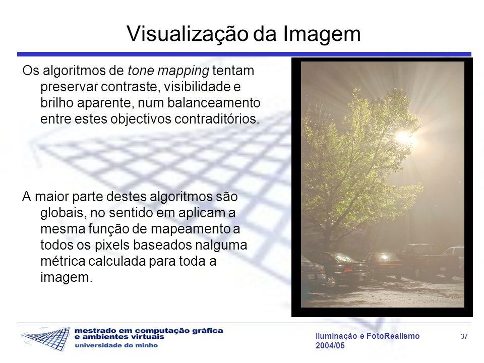 Iluminação e FotoRealismo 37 2004/05 Visualização da Imagem Os algoritmos de tone mapping tentam preservar contraste, visibilidade e brilho aparente,