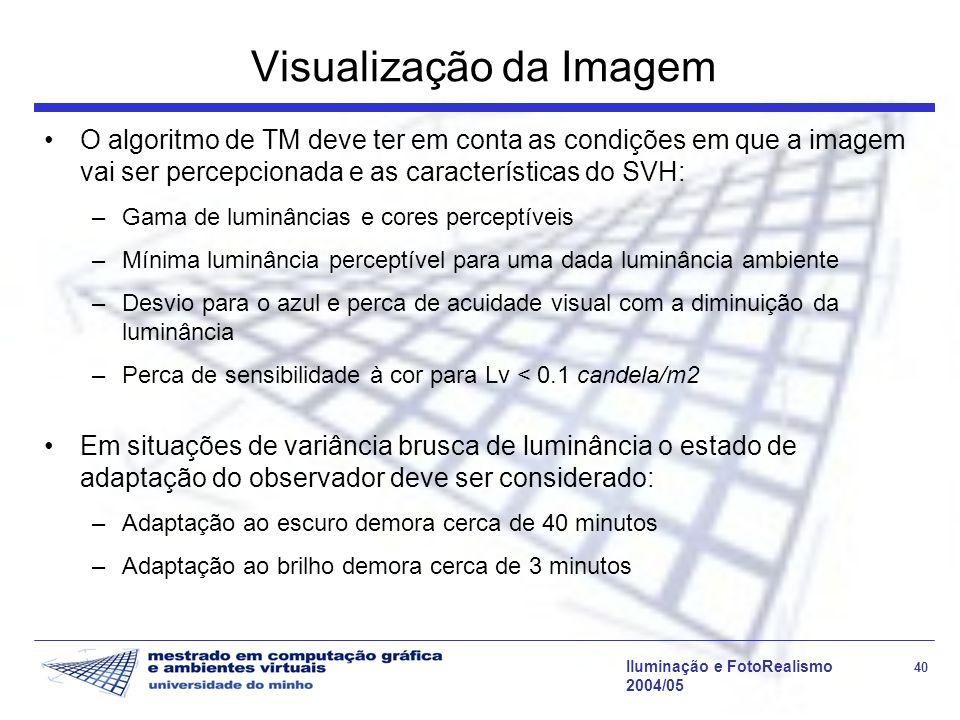 Iluminação e FotoRealismo 40 2004/05 Visualização da Imagem O algoritmo de TM deve ter em conta as condições em que a imagem vai ser percepcionada e a