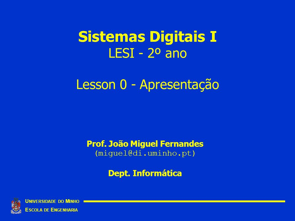Sistemas Digitais I LESI - 2º ano Lesson 0 - Apresentação U NIVERSIDADE DO M INHO E SCOLA DE E NGENHARIA Prof.