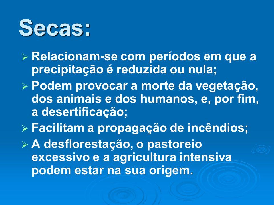 Secas: Relacionam-se com períodos em que a precipitação é reduzida ou nula; Podem provocar a morte da vegetação, dos animais e dos humanos, e, por fim