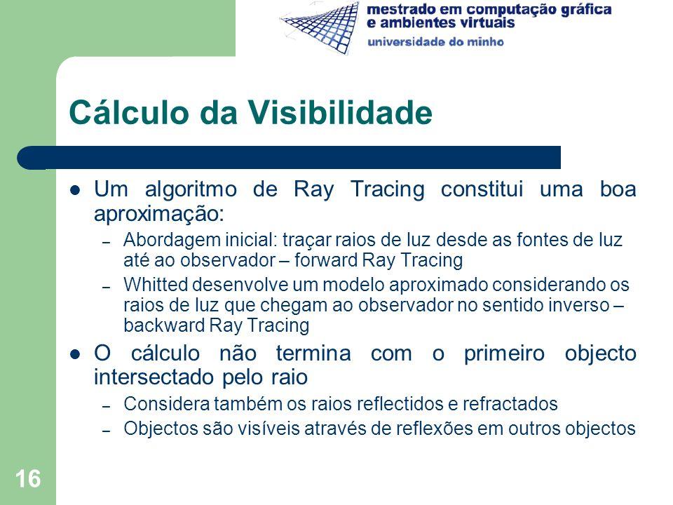 16 Cálculo da Visibilidade Um algoritmo de Ray Tracing constitui uma boa aproximação: – Abordagem inicial: traçar raios de luz desde as fontes de luz