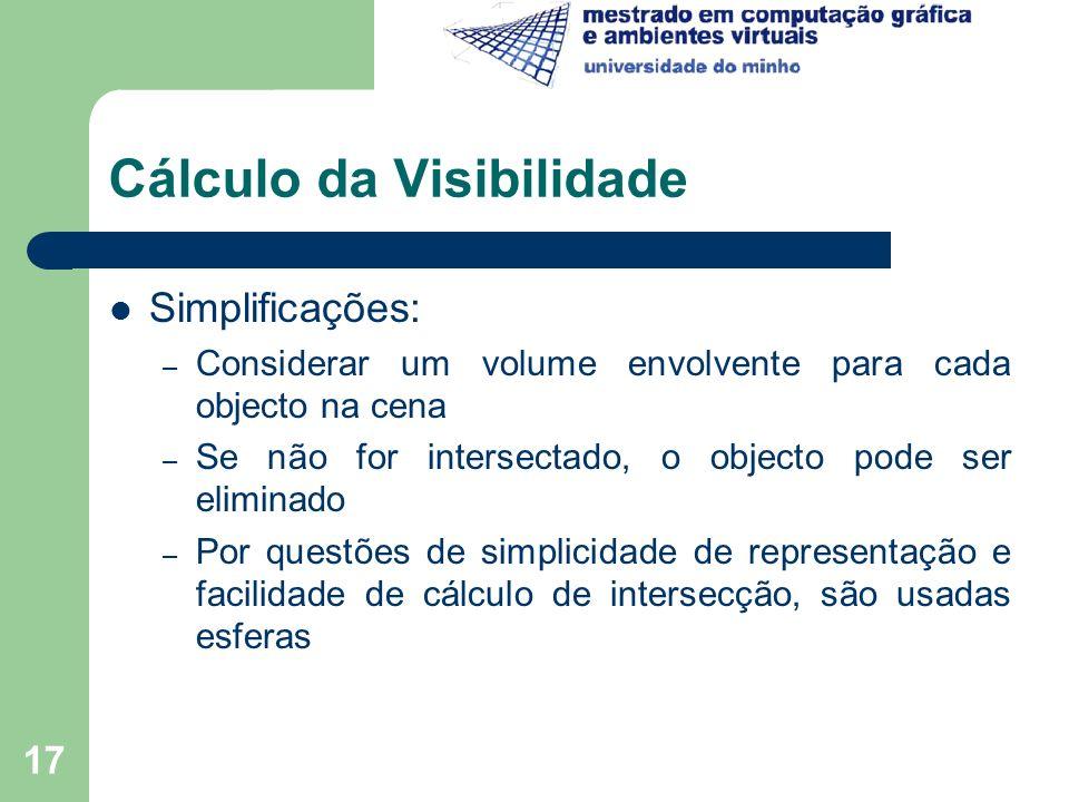 17 Cálculo da Visibilidade Simplificações: – Considerar um volume envolvente para cada objecto na cena – Se não for intersectado, o objecto pode ser e