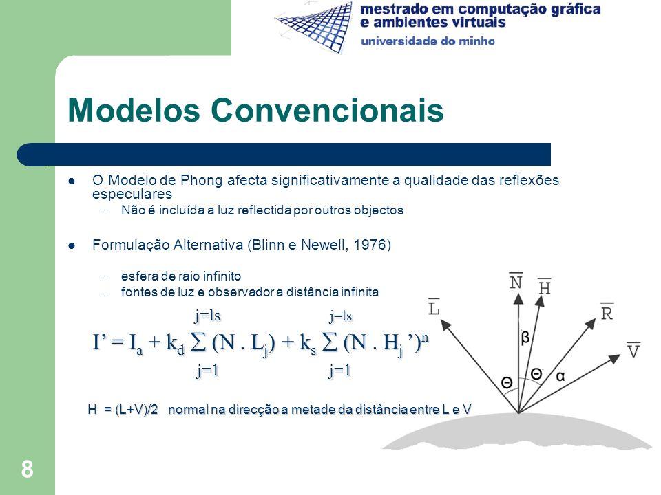 9 Modelos Convencionais Sombras – É um dos aspectos mais importantes no modelo de iluminação – Um ponto numa superfície está em sombra se for visível ao observador, mas não à fonte de luz Transparência – A transmissão da luz através de objectos transparentes tem sido simulada em algoritmos que desenham as superfícies segundo a ordem inversa de profundidade (Algoritmo Depth-Sort – Newell et al., 1972) – Produção de imagens interessantes, mas não simula a refracção
