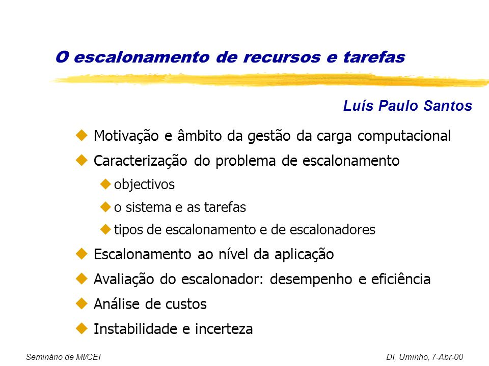 O escalonamento de recursos e tarefas u Motivação e âmbito da gestão da carga computacional u Caracterização do problema de escalonamento uobjectivos uo sistema e as tarefas utipos de escalonamento e de escalonadores u Escalonamento ao nível da aplicação u Avaliação do escalonador: desempenho e eficiência u Análise de custos u Instabilidade e incerteza Seminário de MI/CEIDI, Uminho, 7-Abr-00 Luís Paulo Santos