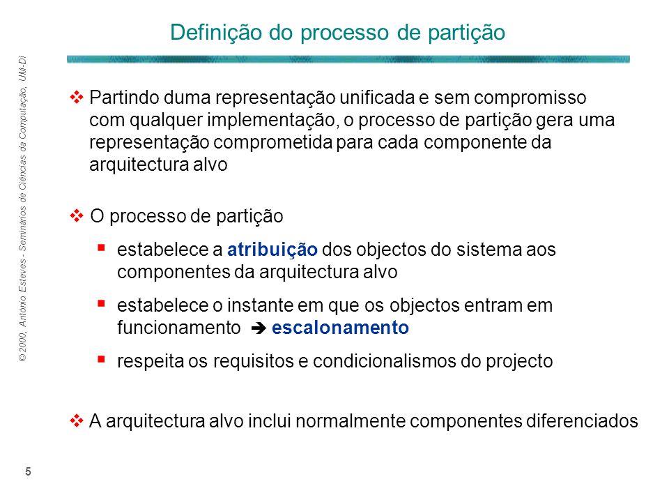 © 2000, António Esteves - Seminários de Ciências da Computação, UM-DI 5 O processo de partição estabelece a atribuição dos objectos do sistema aos componentes da arquitectura alvo estabelece o instante em que os objectos entram em funcionamento escalonamento respeita os requisitos e condicionalismos do projecto Partindo duma representação unificada e sem compromisso com qualquer implementação, o processo de partição gera uma representação comprometida para cada componente da arquitectura alvo A arquitectura alvo inclui normalmente componentes diferenciados Definição do processo de partição