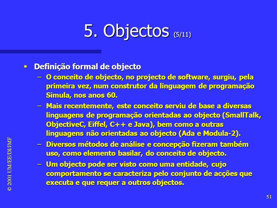 © 2001 UM/EE/DI/JMF 50 5. Objectos (4/11) Definição formal de objecto Definição formal de objecto –Objecto: Tudo aquilo que se apresenta aos sentidos;