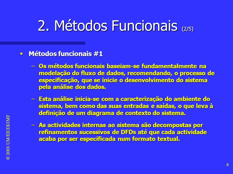 © 2001 UM/EE/DI/JMF 5 2. Métodos Funcionais (1/5) Métodos Métodos –Os métodos a serem aplicados, no âmbito das metodologias de desenvolvimento, corres