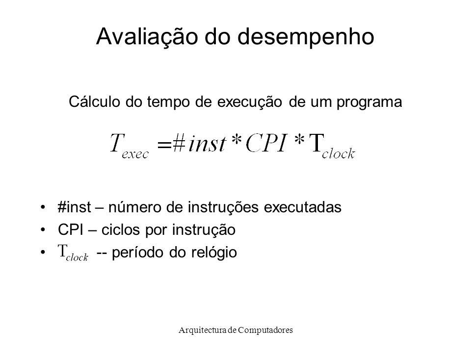 Arquitectura de Computadores Avaliação do desempenho Cálculo do tempo de execução de um programa #inst – número de instruções executadas CPI – ciclos