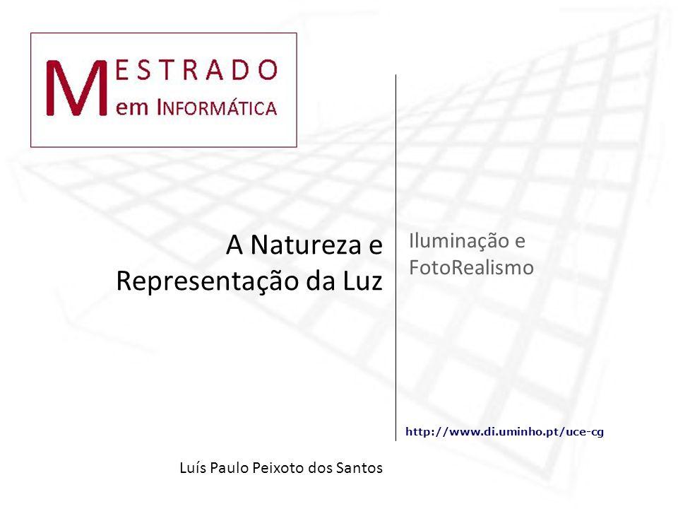 http://www.di.uminho.pt/uce-cg Iluminação e FotoRealismo A Natureza e Representação da Luz Luís Paulo Peixoto dos Santos