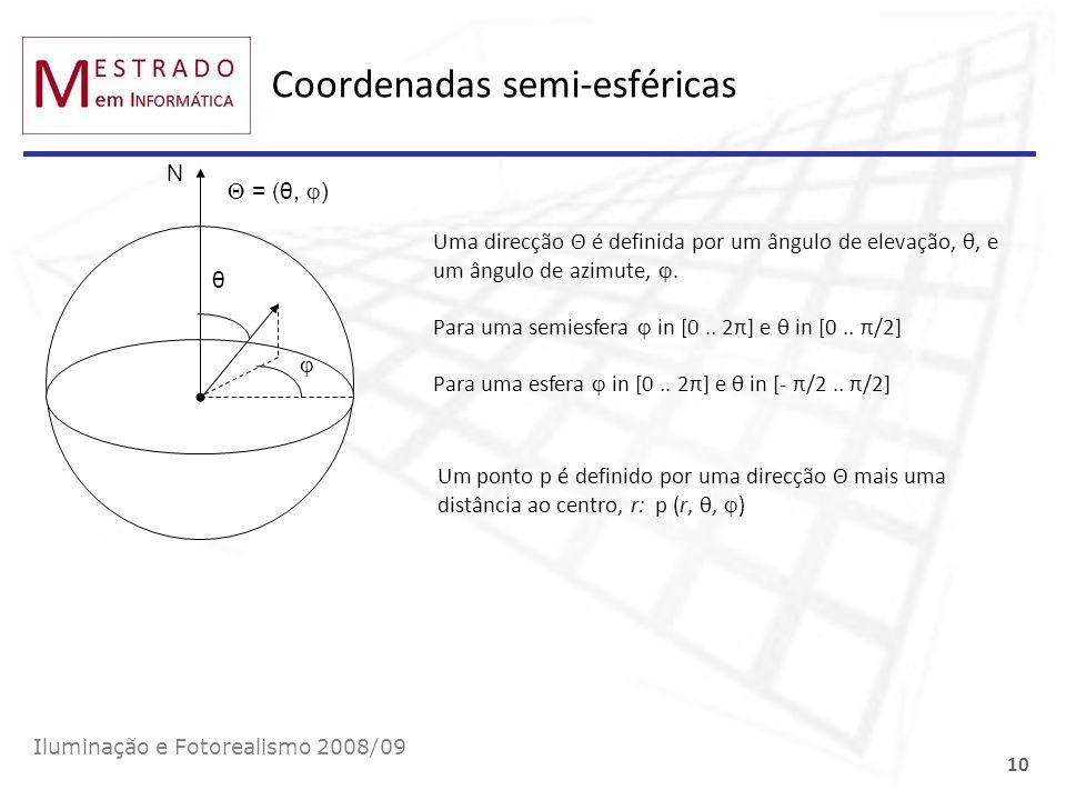 Coordenadas semi-esféricas Iluminação e Fotorealismo 2008/09 10 θ N = (θ, ) Uma direcção Θ é definida por um ângulo de elevação, θ, e um ângulo de azi
