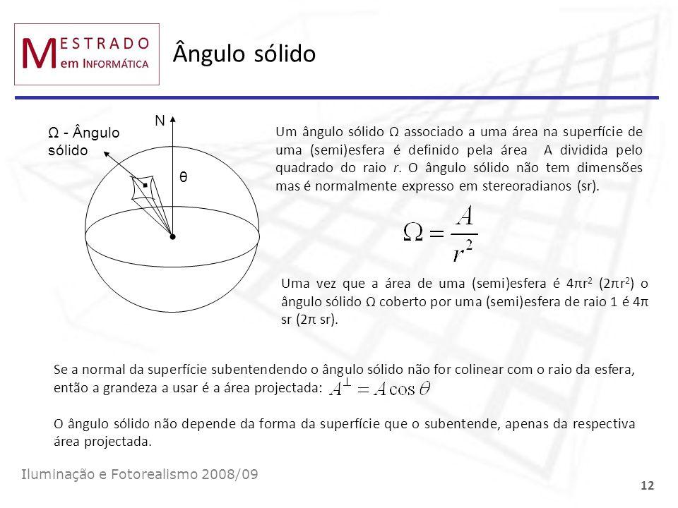 Ângulo sólido Iluminação e Fotorealismo 2008/09 12 Ω - Ângulo sólido θ N Um ângulo sólido Ω associado a uma área na superfície de uma (semi)esfera é d