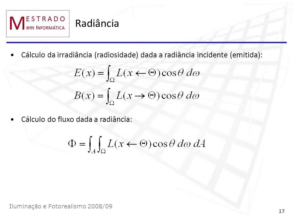 Radiância Cálculo da irradiância (radiosidade) dada a radiância incidente (emitida): Iluminação e Fotorealismo 2008/09 17 Cálculo do fluxo dada a radi