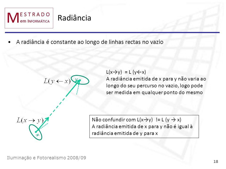 Radiância A radiância é constante ao longo de linhas rectas no vazio Iluminação e Fotorealismo 2008/09 18 x y L(xy) = L (yx) A radiância emitida de x