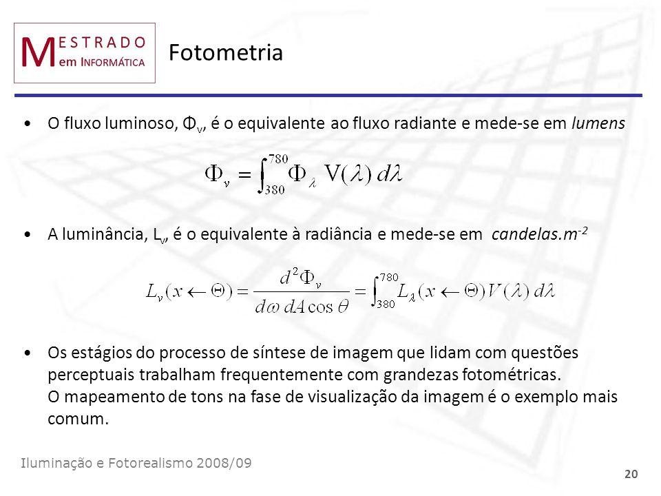Fotometria O fluxo luminoso, Φ v, é o equivalente ao fluxo radiante e mede-se em lumens Iluminação e Fotorealismo 2008/09 20 A luminância, L v, é o eq