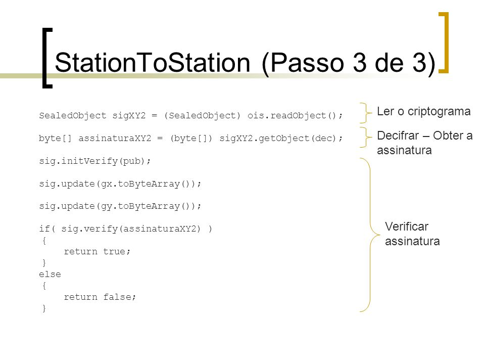 StationToStation (Passo 3 de 3) SealedObject sigXY2 = (SealedObject) ois.readObject(); byte[] assinaturaXY2 = (byte[]) sigXY2.getObject(dec); sig.init