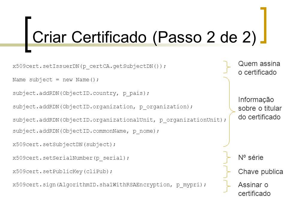 Criar Certificado (Passo 2 de 2) x509cert.setIssuerDN(p_certCA.getSubjectDN()); Name subject = new Name(); subject.addRDN(ObjectID.country, p_pais); s