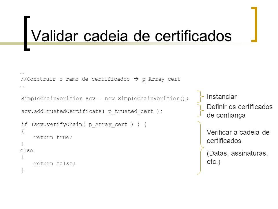 Validar cadeia de certificados … //Construir o ramo de certificados p_Array_cert … SimpleChainVerifier scv = new SimpleChainVerifier(); scv.addTrusted