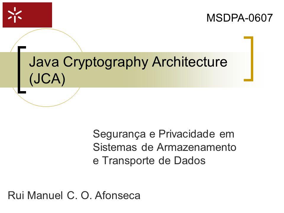 Java Cryptography Architecture (JCA) Segurança e Privacidade em Sistemas de Armazenamento e Transporte de Dados MSDPA-0607 Rui Manuel C. O. Afonseca