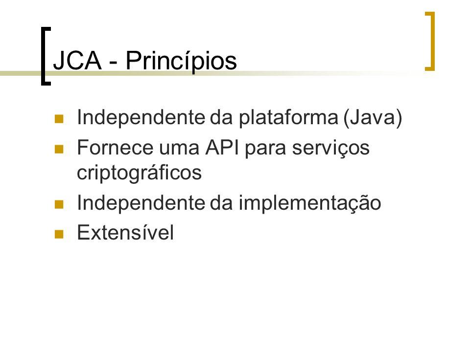 JCA - Princípios Independente da plataforma (Java) Fornece uma API para serviços criptográficos Independente da implementação Extensível