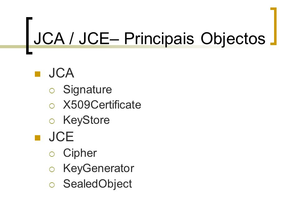 JCA / JCE– Principais Objectos JCA Signature X509Certificate KeyStore JCE Cipher KeyGenerator SealedObject