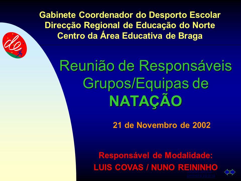 Passar para a primeira página Reunião de Responsáveis Grupos/Equipas de NATAÇÃO 21 de Novembro de 2002 Gabinete Coordenador do Desporto Escolar Direcção Regional de Educação do Norte Centro da Área Educativa de Braga Responsável de Modalidade: LUIS COVAS / NUNO REININHO