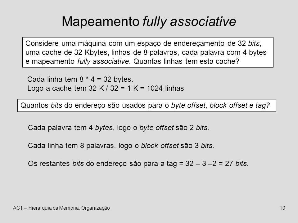 AC1 – Hierarquia da Memória: Organização10 Mapeamento fully associative Considere uma máquina com um espaço de endereçamento de 32 bits, uma cache de 32 Kbytes, linhas de 8 palavras, cada palavra com 4 bytes e mapeamento fully associative.