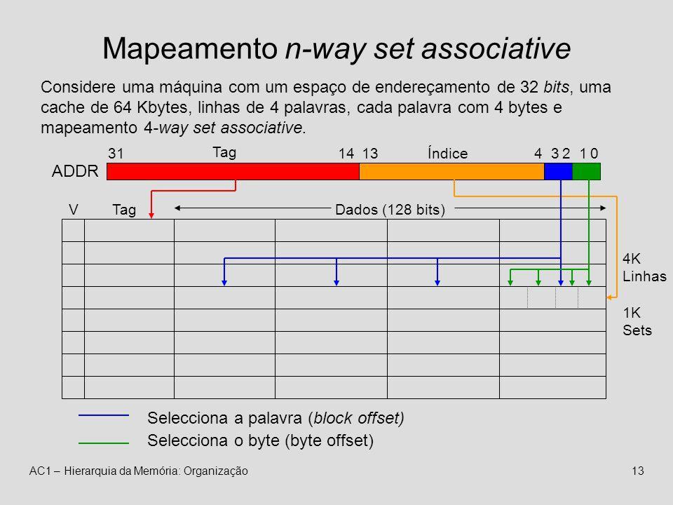 AC1 – Hierarquia da Memória: Organização13 Mapeamento n-way set associative 4K Linhas 1K Sets VTagDados (128 bits) ADDR 413Índice 1431 Tag 32 Selecciona a palavra (block offset) 10 Selecciona o byte (byte offset) Considere uma máquina com um espaço de endereçamento de 32 bits, uma cache de 64 Kbytes, linhas de 4 palavras, cada palavra com 4 bytes e mapeamento 4-way set associative.