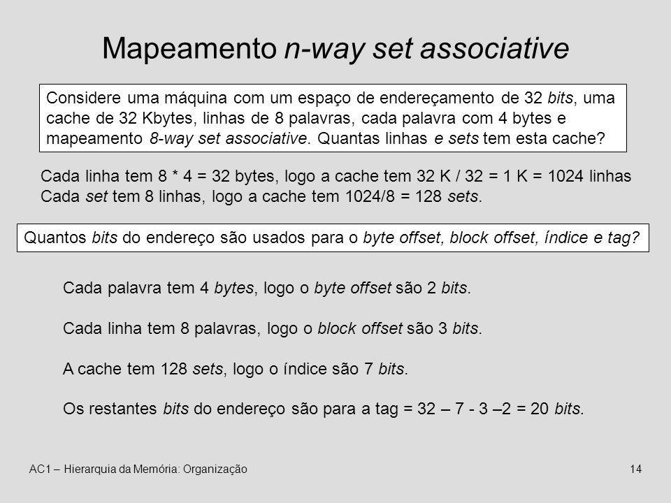 AC1 – Hierarquia da Memória: Organização14 Mapeamento n-way set associative Considere uma máquina com um espaço de endereçamento de 32 bits, uma cache de 32 Kbytes, linhas de 8 palavras, cada palavra com 4 bytes e mapeamento 8-way set associative.