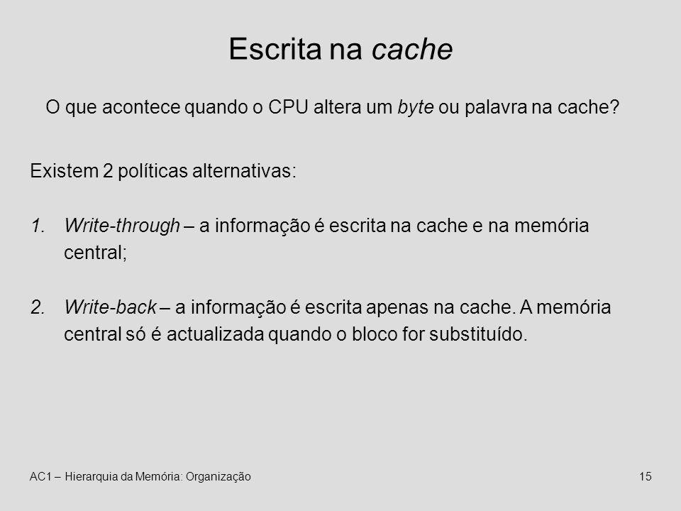 AC1 – Hierarquia da Memória: Organização15 Escrita na cache O que acontece quando o CPU altera um byte ou palavra na cache.