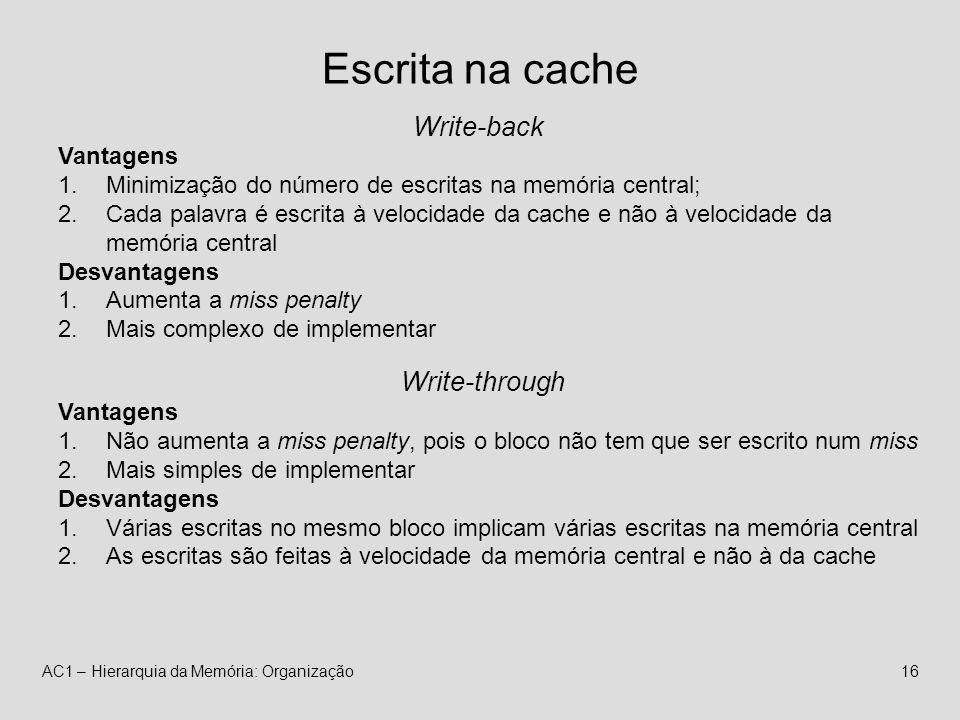 AC1 – Hierarquia da Memória: Organização16 Escrita na cache Write-back Vantagens 1.Minimização do número de escritas na memória central; 2.Cada palavra é escrita à velocidade da cache e não à velocidade da memória central Desvantagens 1.Aumenta a miss penalty 2.Mais complexo de implementar Write-through Vantagens 1.Não aumenta a miss penalty, pois o bloco não tem que ser escrito num miss 2.Mais simples de implementar Desvantagens 1.Várias escritas no mesmo bloco implicam várias escritas na memória central 2.As escritas são feitas à velocidade da memória central e não à da cache