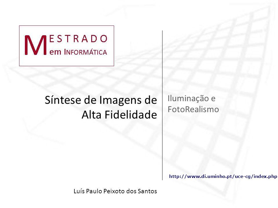 http://www.di.uminho.pt/uce-cg/index.php Iluminação e FotoRealismo Síntese de Imagens de Alta Fidelidade Luís Paulo Peixoto dos Santos