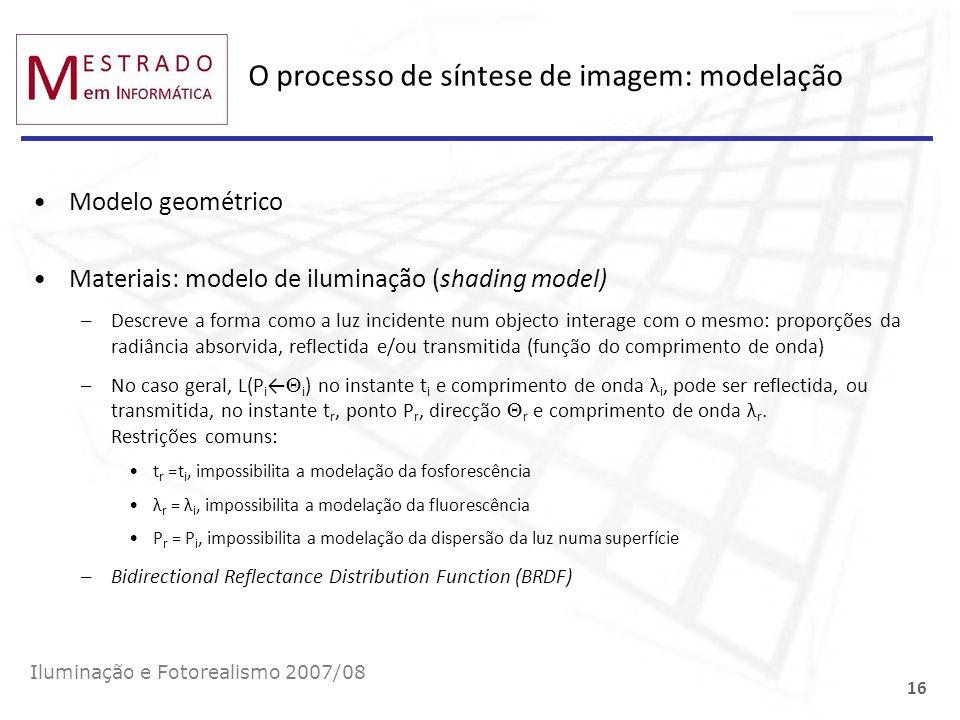 O processo de síntese de imagem: modelação Modelo geométrico Materiais: modelo de iluminação (shading model) –Descreve a forma como a luz incidente nu