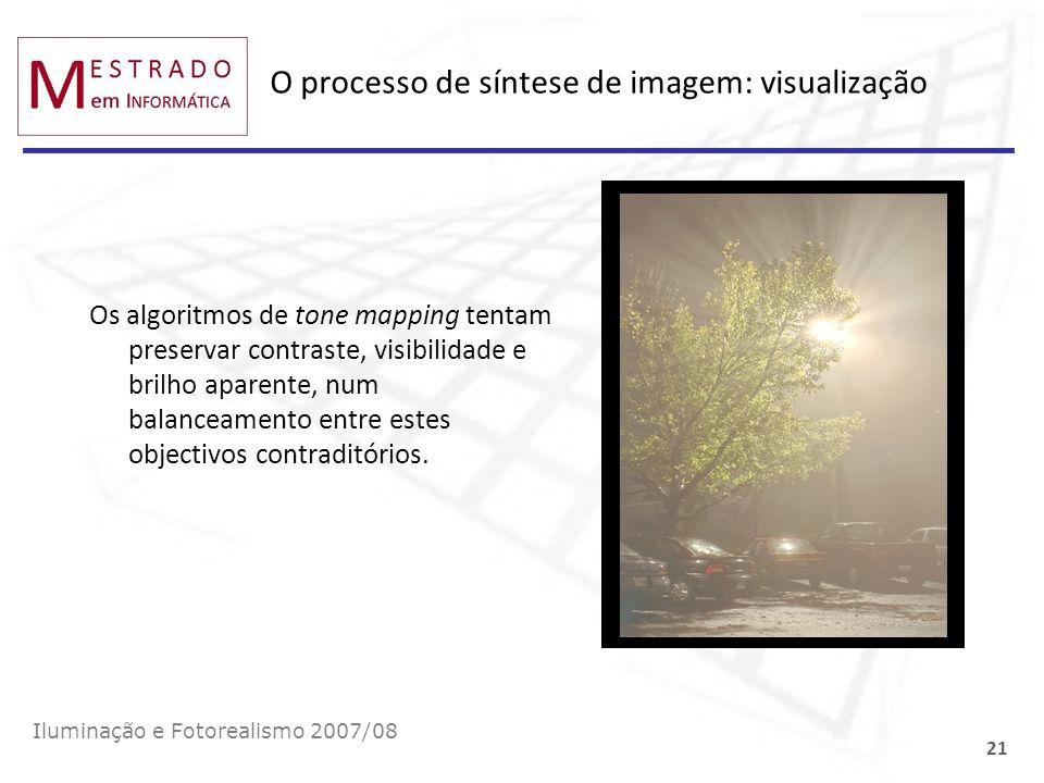 O processo de síntese de imagem: visualização Iluminação e Fotorealismo 2007/08 21 Os algoritmos de tone mapping tentam preservar contraste, visibilid