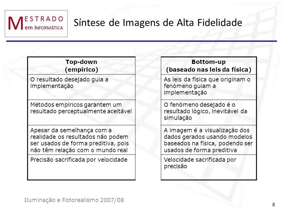 O processo de síntese de imagem: visualização Iluminação e Fotorealismo 2007/08 19 Síntese HDR display imagem 10 -5 cd/m 2 10 8 cd/m 2 10 0 cd/m 2 10 2 cd/m 2 Renderers baseados na física produzem imagens com alta gama dinâmica (HDR), cujas luminâncias cobrem tipicamente um intervalo de 14 ordens de magnitude: [10 -5..