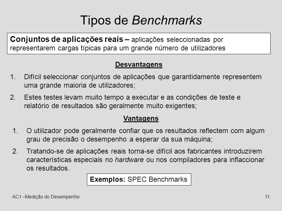 AC1 –Medição do Desempenho11 Tipos de Benchmarks Conjuntos de aplicações reais – aplicações seleccionadas por representarem cargas típicas para um gra