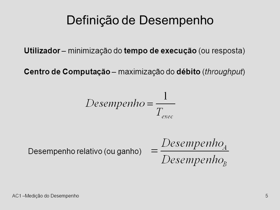 AC1 –Medição do Desempenho5 Definição de Desempenho Utilizador – minimização do tempo de execução (ou resposta) Centro de Computação – maximização do