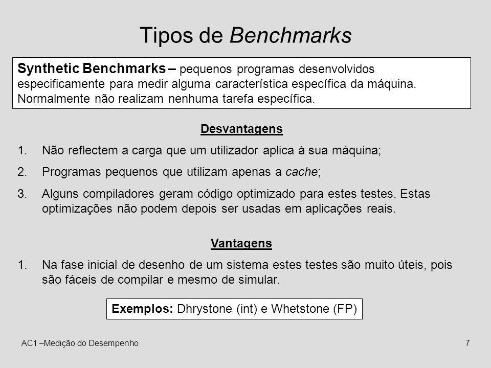AC1 –Medição do Desempenho7 Tipos de Benchmarks Synthetic Benchmarks – pequenos programas desenvolvidos especificamente para medir alguma característi