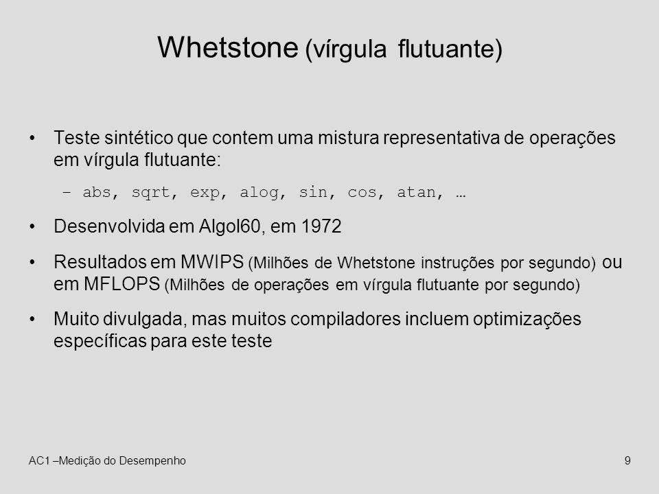 AC1 –Medição do Desempenho9 Whetstone (vírgula flutuante) Teste sintético que contem uma mistura representativa de operações em vírgula flutuante: –ab