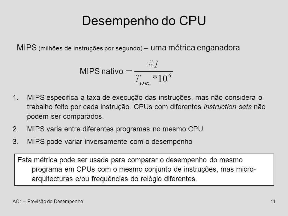 AC1 – Previsão do Desempenho11 Desempenho do CPU MIPS (milhões de instruções por segundo) – uma métrica enganadora MIPS nativo 1.MIPS especifica a taxa de execução das instruções, mas não considera o trabalho feito por cada instrução.