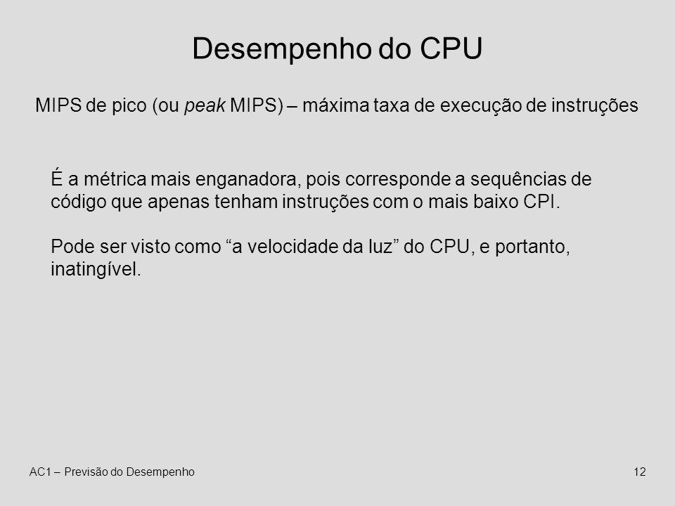 AC1 – Previsão do Desempenho12 Desempenho do CPU MIPS de pico (ou peak MIPS) – máxima taxa de execução de instruções É a métrica mais enganadora, pois corresponde a sequências de código que apenas tenham instruções com o mais baixo CPI.