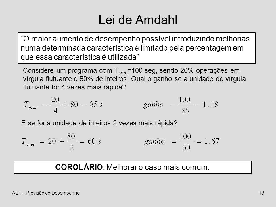 AC1 – Previsão do Desempenho13 Lei de Amdahl O maior aumento de desempenho possível introduzindo melhorias numa determinada característica é limitado pela percentagem em que essa característica é utilizada Considere um programa com T exec =100 seg, sendo 20% operações em vírgula flutuante e 80% de inteiros.