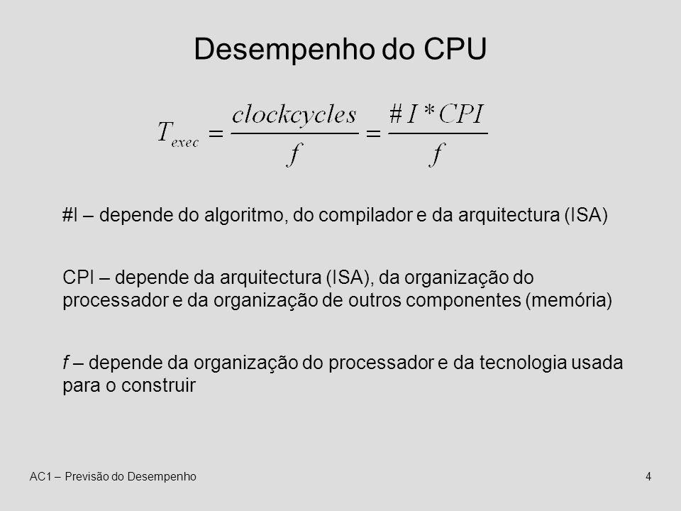 AC1 – Previsão do Desempenho4 Desempenho do CPU #I – depende do algoritmo, do compilador e da arquitectura (ISA) CPI – depende da arquitectura (ISA), da organização do processador e da organização de outros componentes (memória) f – depende da organização do processador e da tecnologia usada para o construir