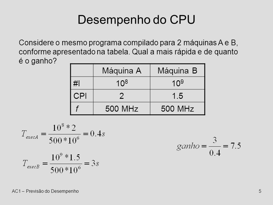 AC1 – Previsão do Desempenho5 Desempenho do CPU Considere o mesmo programa compilado para 2 máquinas A e B, conforme apresentado na tabela.
