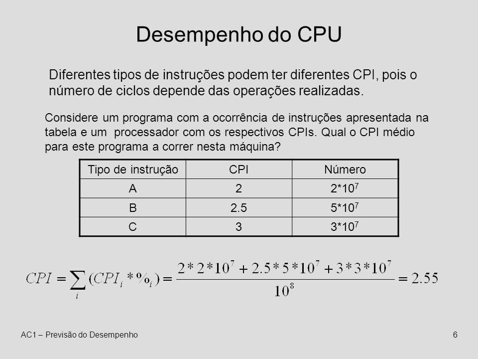 AC1 – Previsão do Desempenho6 Desempenho do CPU Diferentes tipos de instruções podem ter diferentes CPI, pois o número de ciclos depende das operações realizadas.