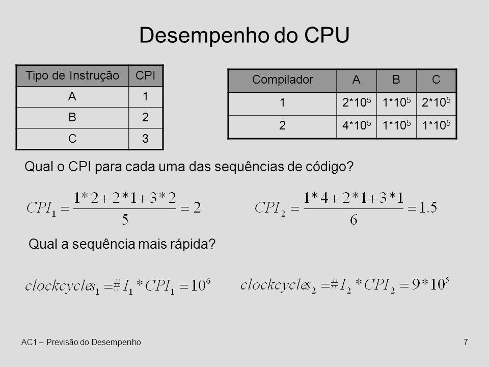 AC1 – Previsão do Desempenho7 Desempenho do CPU Tipo de InstruçãoCPI A1 B2 C3 CompiladorABC 12*10 5 1*10 5 2*10 5 24*10 5 1*10 5 Qual o CPI para cada uma das sequências de código.